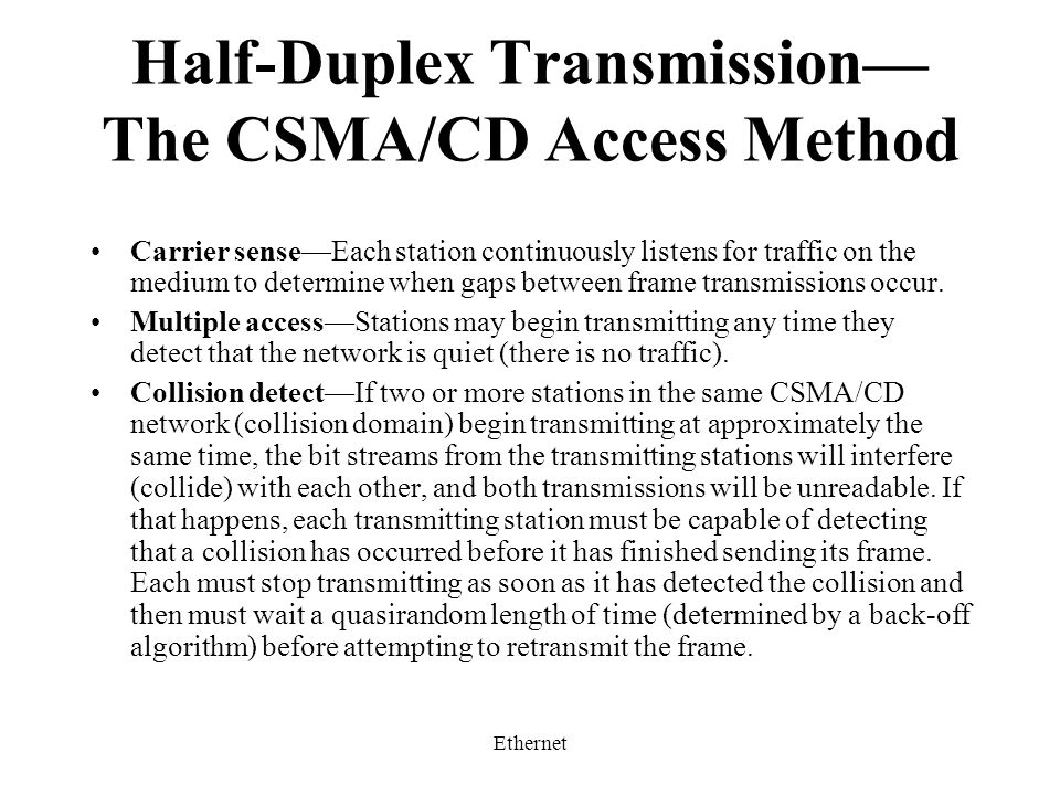 Ethernet Half-Duplex Transmission— The CSMA/CD Access Method Carrier sense—Each station continuously listens for traffic on the medium to determine when gaps between frame transmissions occur.