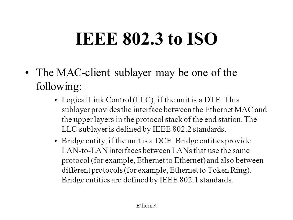 Ethernet IEEE 802.3 to ISO The MAC-client sublayer may be one of the following: Logical Link Control (LLC), if the unit is a DTE.