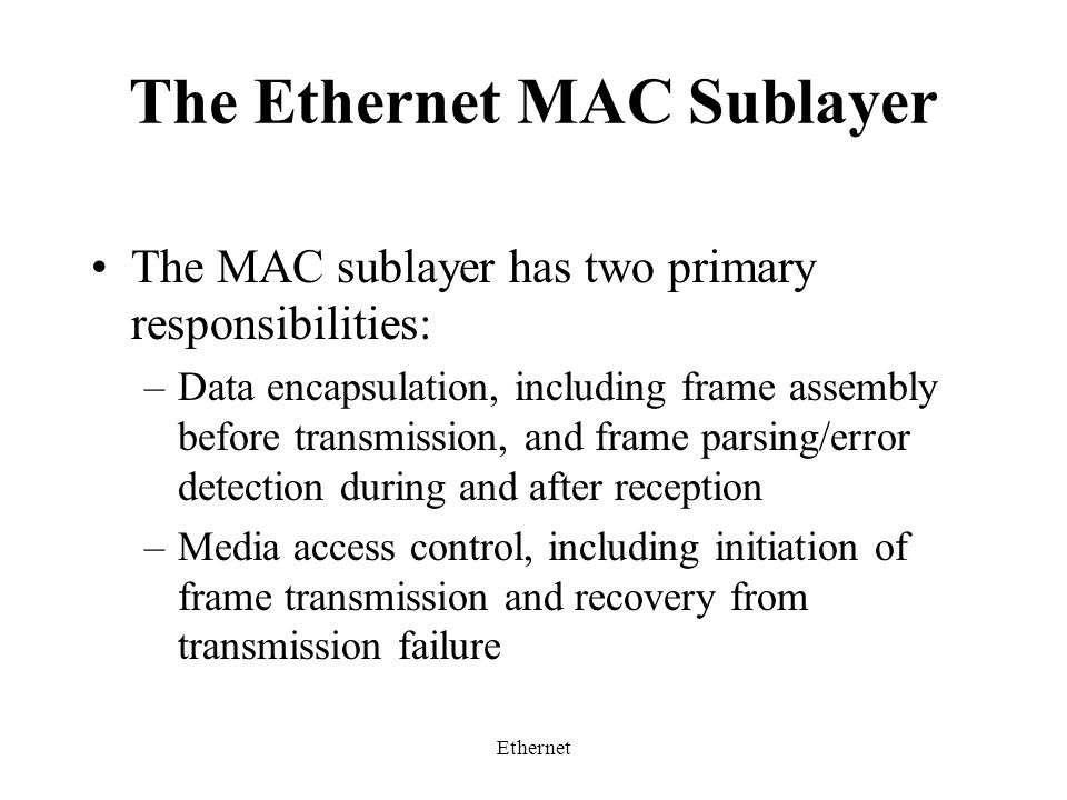 Ethernet The Ethernet MAC Sublayer The MAC sublayer has two primary responsibilities: –Data encapsulation, including frame assembly before transmission, and frame parsing/error detection during and after reception –Media access control, including initiation of frame transmission and recovery from transmission failure