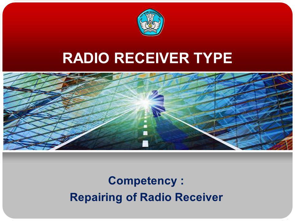 RADIO RECEIVER TYPE Competency : Repairing of Radio Receiver
