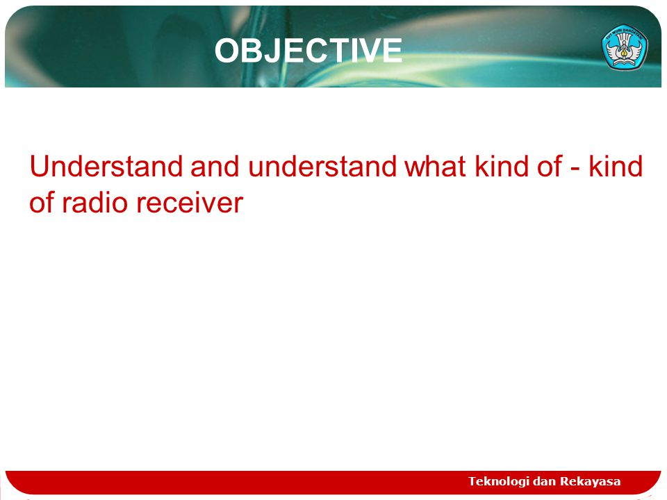 OBJECTIVE Teknologi dan Rekayasa Understand and understand what kind of - kind of radio receiver