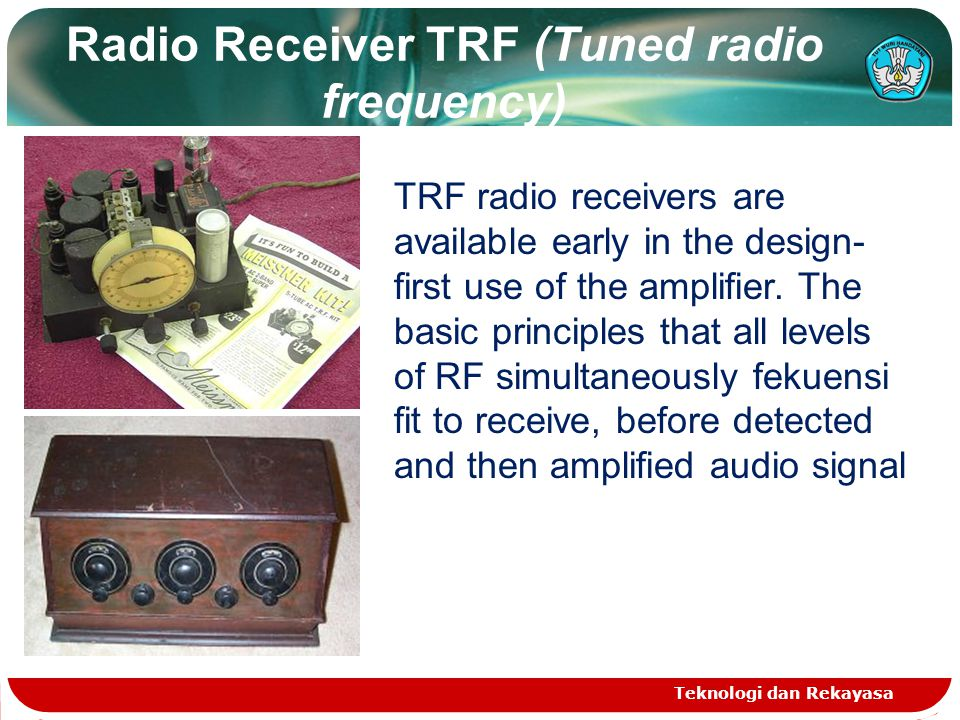 Radio Receiver TRF (Tuned radio frequency) Teknologi dan Rekayasa TRF radio receivers are available early in the design- first use of the amplifier.