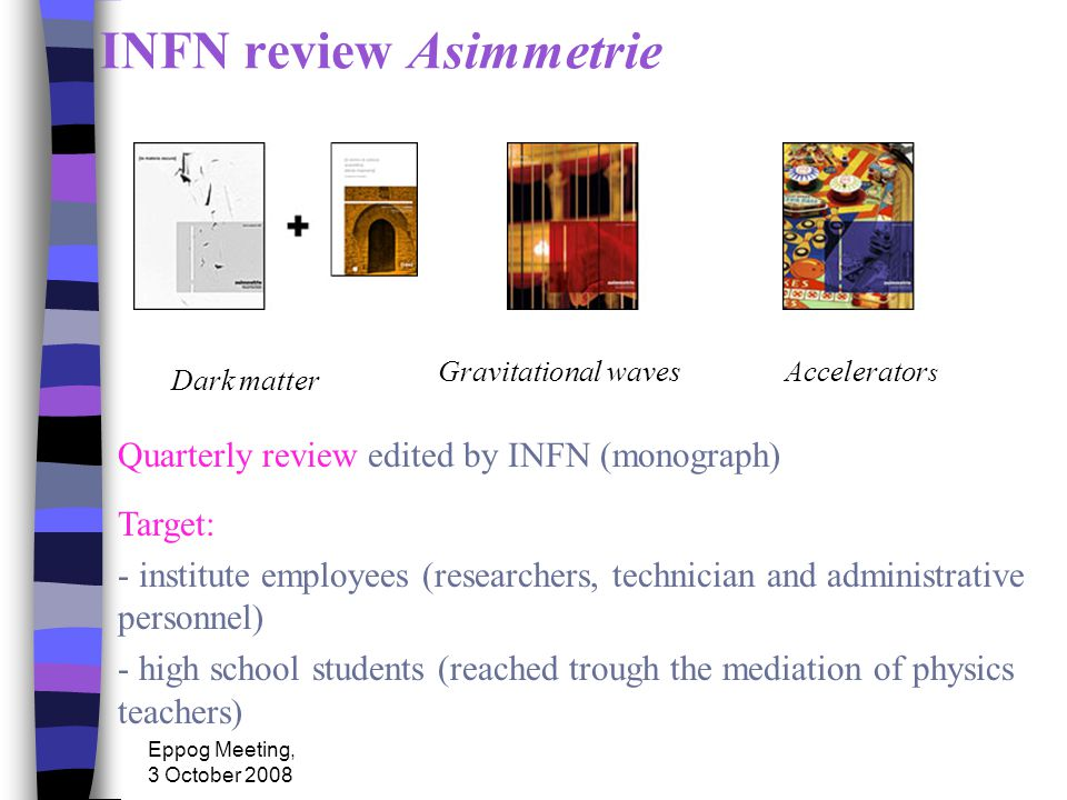 Eppog Meeting, 3 October 2008 INFN review Asimmetrie Target: - institute employees (researchers, technician and administrative personnel) - high school students (reached trough the mediation of physics teachers) Dark matter Gravitational wavesAccelerator s Quarterly review edited by INFN (monograph)