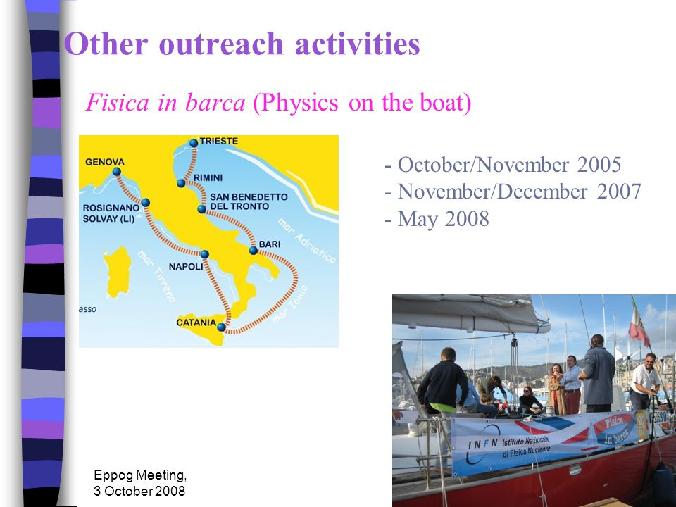 Eppog Meeting, 3 October 2008 Other outreach activities Fisica in barca (Physics on the boat) - October/November 2005 - November/December 2007 - May 2008