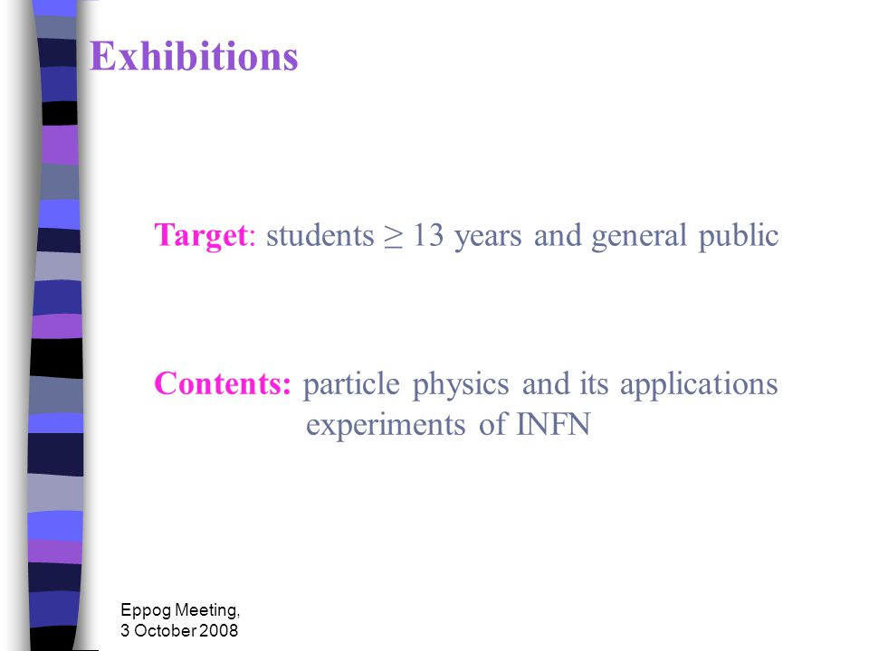 Eppog Meeting, 3 October 2008 Exhibitions Target: students ≥ 13 years and general public Contents: particle physics and its applications experiments of INFN