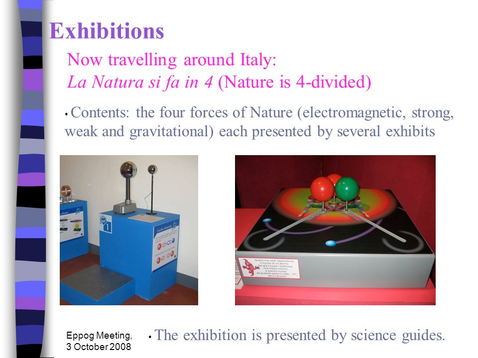 Eppog Meeting, 3 October 2008 Exhibitions Now travelling around Italy: La Natura si fa in 4 (Nature is 4-divided) Contents: the four forces of Nature (electromagnetic, strong, weak and gravitational) each presented by several exhibits The exhibition is presented by science guides.