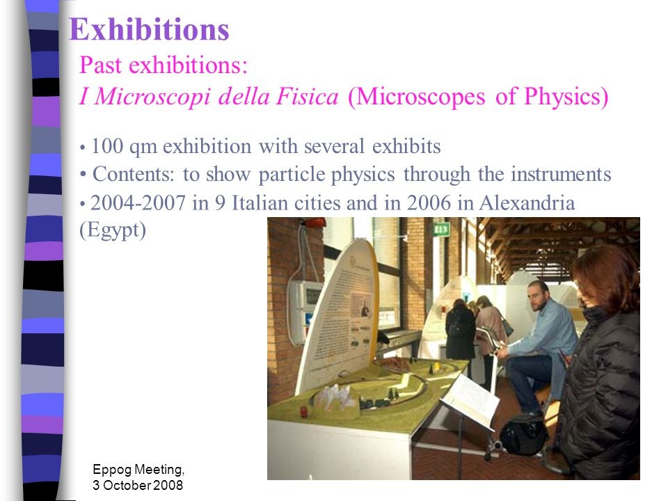 Eppog Meeting, 3 October 2008 Exhibitions 2004-2007 in 9 Italian cities and in 2006 in Alexandria (Egypt) Past exhibitions: I Microscopi della Fisica (Microscopes of Physics) 100 qm exhibition with several exhibits Contents: to show particle physics through the instruments