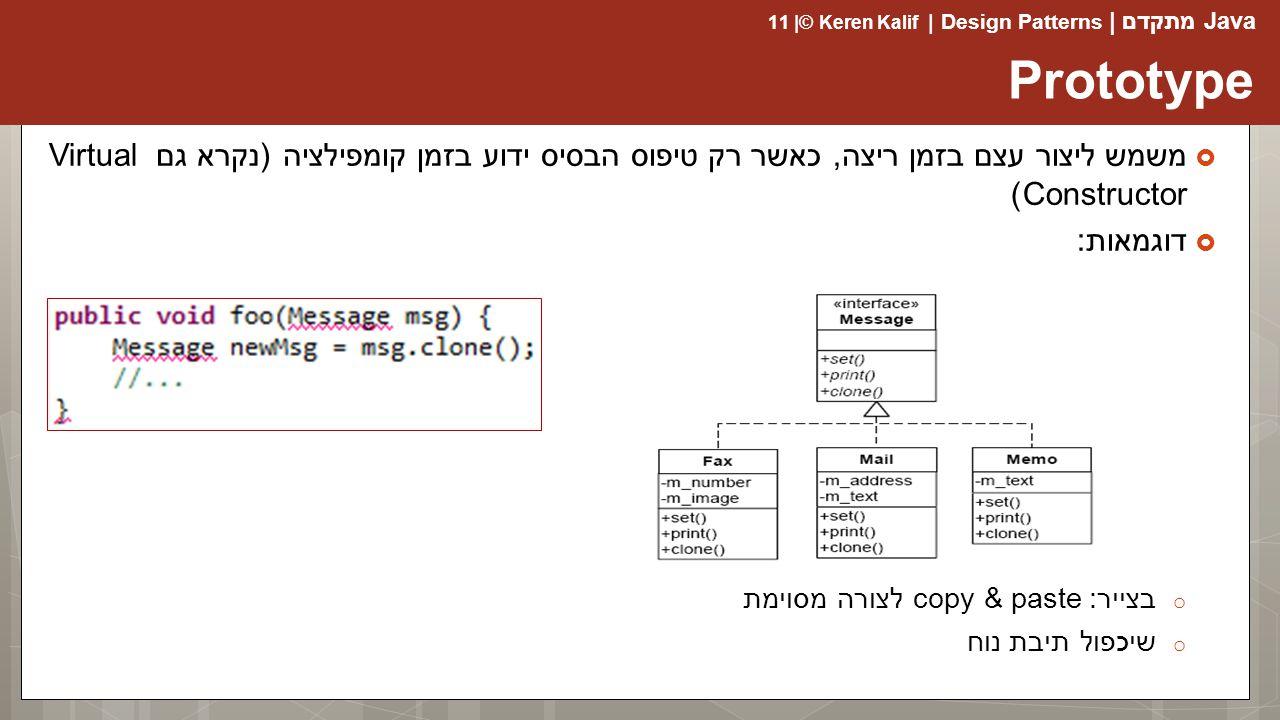 Java מתקדם | Design Patterns | Keren Kalif© | 11  משמש ליצור עצם בזמן ריצה, כאשר רק טיפוס הבסיס ידוע בזמן קומפילציה (נקרא גם Virtual Constructor)  דוגמאות: o בצייר: copy & paste לצורה מסוימת o שיכפול תיבת נוח Prototype