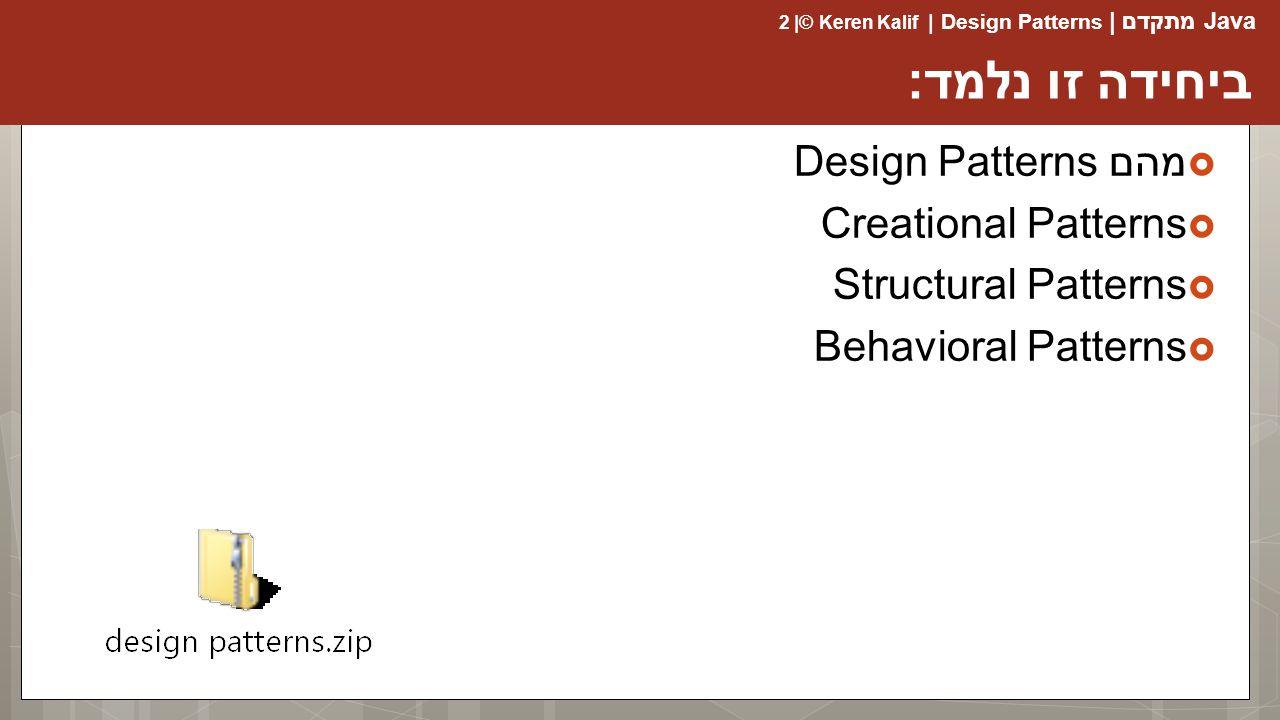 Java מתקדם | Design Patterns | Keren Kalif© | 2 ביחידה זו נלמד:  מהם Design Patterns  Creational Patterns  Structural Patterns  Behavioral Patterns