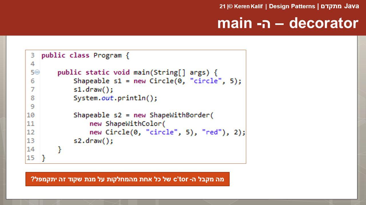Java מתקדם | Design Patterns | Keren Kalif© | 21 decorator – ה- main מה מקבל ה- c'tor של כל אחת מהמחלקות על מנת שקוד זה יתקמפל?