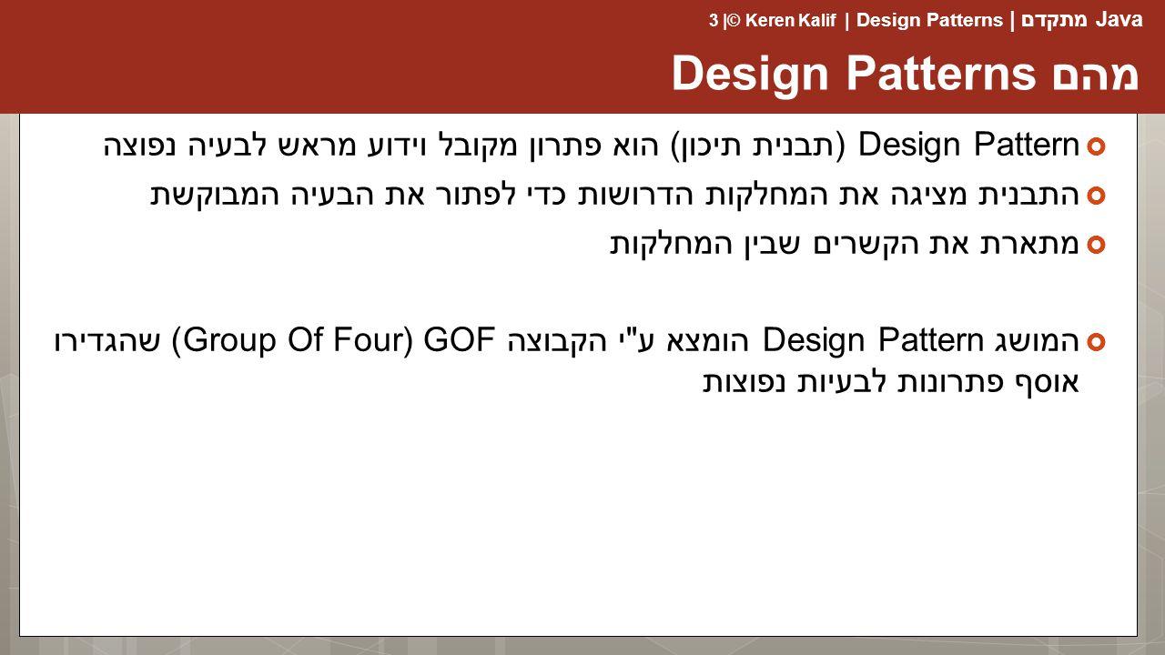 Java מתקדם | Design Patterns | Keren Kalif© | 3 מהם Design Patterns  Design Pattern (תבנית תיכון) הוא פתרון מקובל וידוע מראש לבעיה נפוצה  התבנית מציגה את המחלקות הדרושות כדי לפתור את הבעיה המבוקשת  מתארת את הקשרים שבין המחלקות  המושג Design Pattern הומצא ע י הקבוצה GOF (Group Of Four) שהגדירו אוסף פתרונות לבעיות נפוצות
