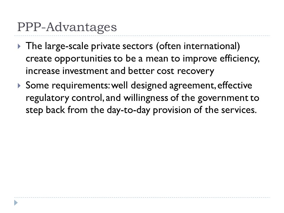 PPP-Advantages  The large-scale private sectors (often international) create opportunities to be a mean to improve efficiency, increase investment an