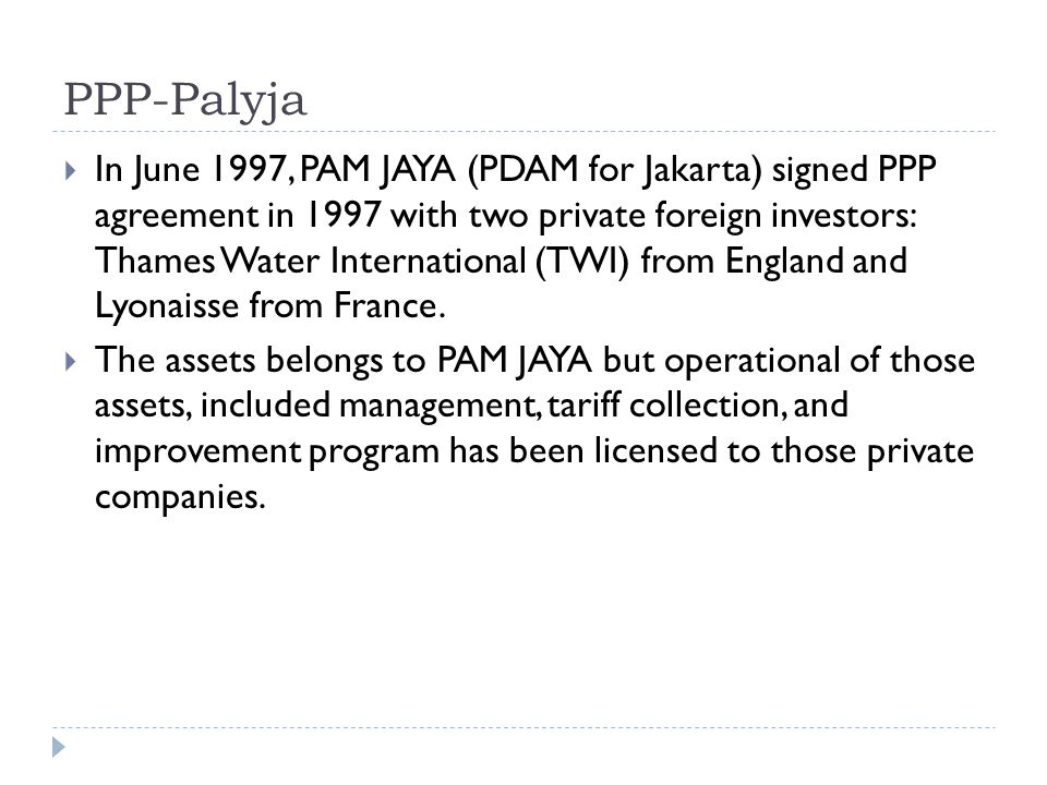 PPP-Palyja  In June 1997, PAM JAYA (PDAM for Jakarta) signed PPP agreement in 1997 with two private foreign investors: Thames Water International (TW