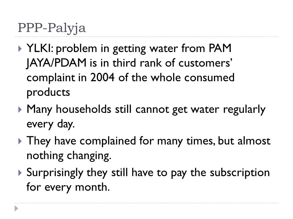 PPP-Palyja  YLKI: problem in getting water from PAM JAYA/PDAM is in third rank of customers' complaint in 2004 of the whole consumed products  Many