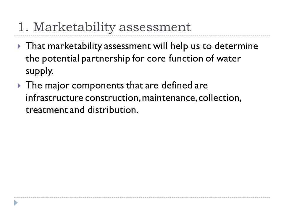 1. Marketability assessment  That marketability assessment will help us to determine the potential partnership for core function of water supply.  T