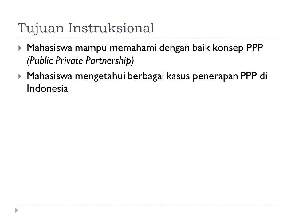 Tujuan Instruksional  Mahasiswa mampu memahami dengan baik konsep PPP (Public Private Partnership)  Mahasiswa mengetahui berbagai kasus penerapan PPP di Indonesia