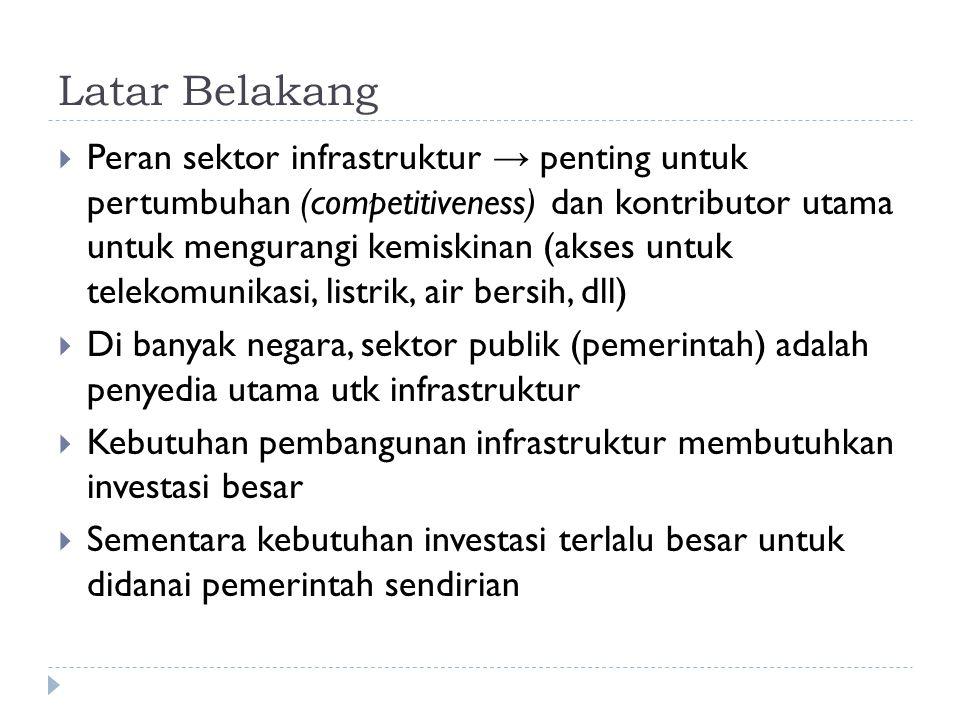 Latar Belakang  Peran sektor infrastruktur → penting untuk pertumbuhan (competitiveness) dan kontributor utama untuk mengurangi kemiskinan (akses untuk telekomunikasi, listrik, air bersih, dll)  Di banyak negara, sektor publik (pemerintah) adalah penyedia utama utk infrastruktur  Kebutuhan pembangunan infrastruktur membutuhkan investasi besar  Sementara kebutuhan investasi terlalu besar untuk didanai pemerintah sendirian