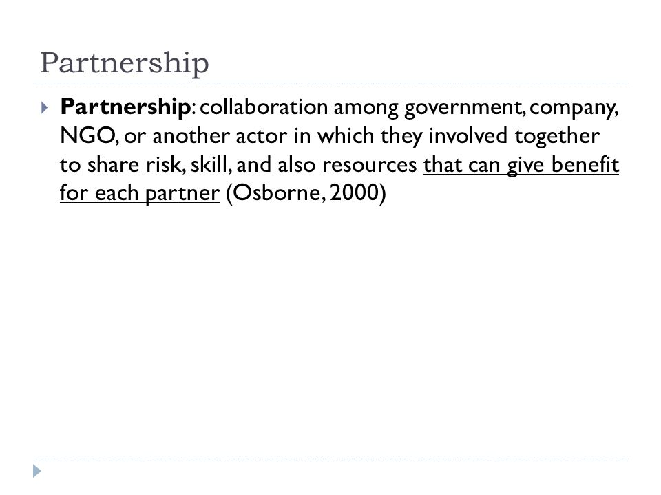 Partnership  Partnership: collaboration among government, company, NGO, or another actor in which they involved together to share risk, skill, and al