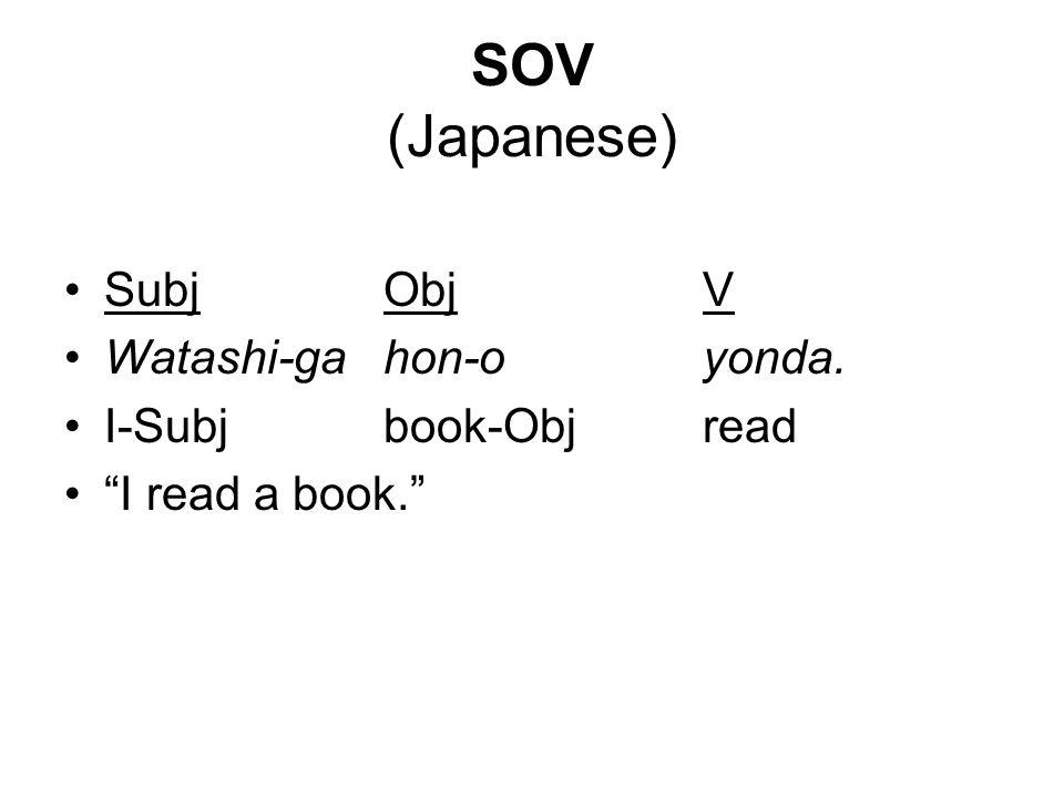 SOV (Japanese) SubjObjV Watashi-gahon-oyonda. I-Subjbook-Objread I read a book.
