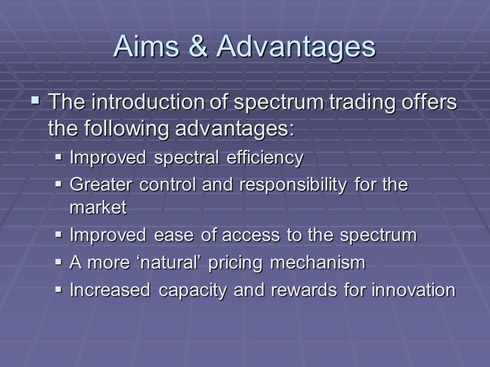 Aims & Advantages  The introduction of spectrum trading offers the following advantages:  Improved spectral efficiency  Greater control and responsibility for the market  Improved ease of access to the spectrum  A more 'natural' pricing mechanism  Increased capacity and rewards for innovation