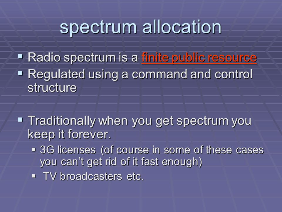spectrum allocation  Radio spectrum is a finite public resource  Regulated using a command and control structure  Traditionally when you get spectrum you keep it forever.