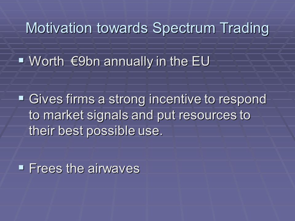 Motivation towards Spectrum Trading  Worth €9bn annually in the EU  Gives firms a strong incentive to respond to market signals and put resources to their best possible use.