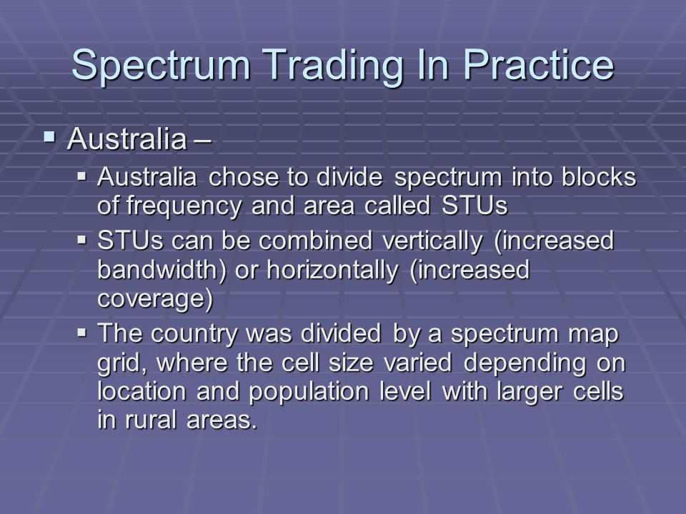 Spectrum Trading In Practice  Australia –  Australia chose to divide spectrum into blocks of frequency and area called STUs  STUs can be combined vertically (increased bandwidth) or horizontally (increased coverage)  The country was divided by a spectrum map grid, where the cell size varied depending on location and population level with larger cells in rural areas.