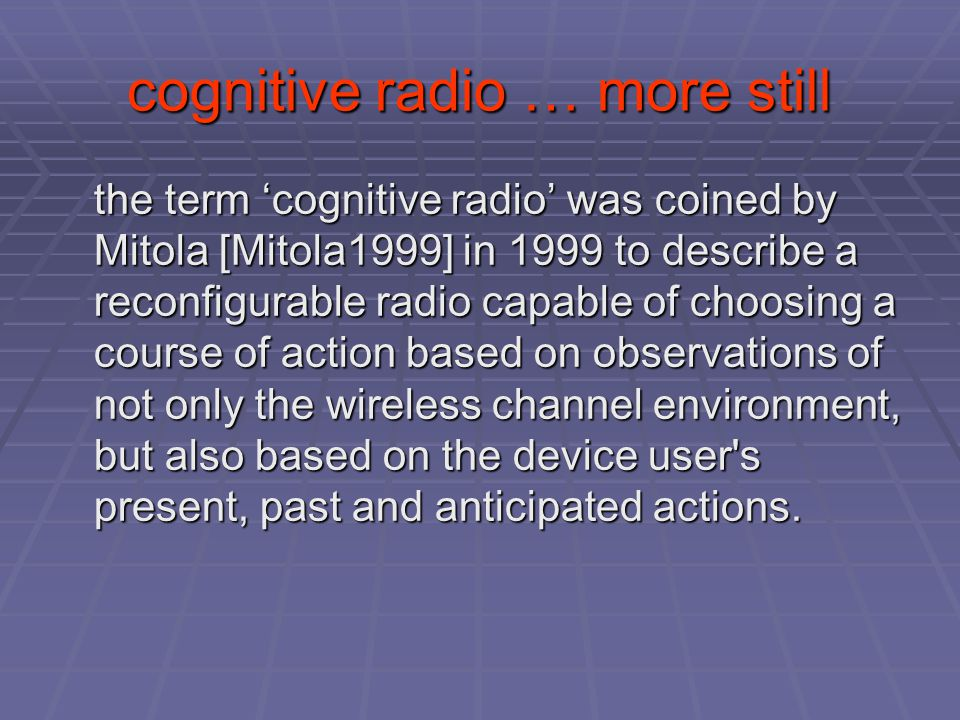 cognitive radio … more still the term 'cognitive radio' was coined by Mitola [Mitola1999] in 1999 to describe a reconfigurable radio capable of choosing a course of action based on observations of not only the wireless channel environment, but also based on the device user s present, past and anticipated actions.