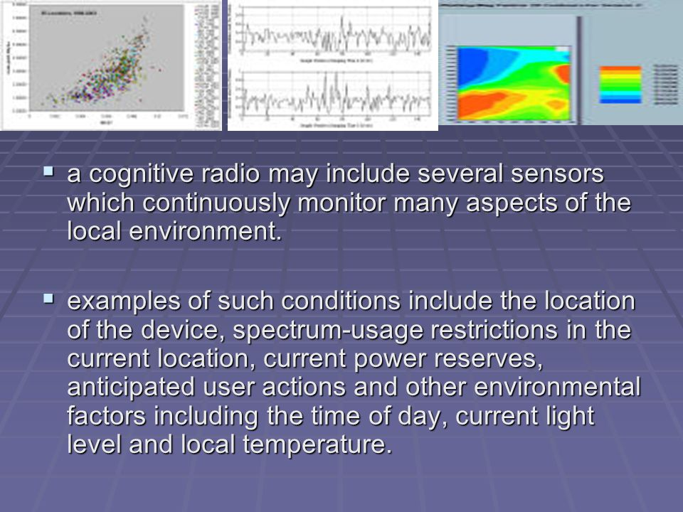  a cognitive radio may include several sensors which continuously monitor many aspects of the local environment.