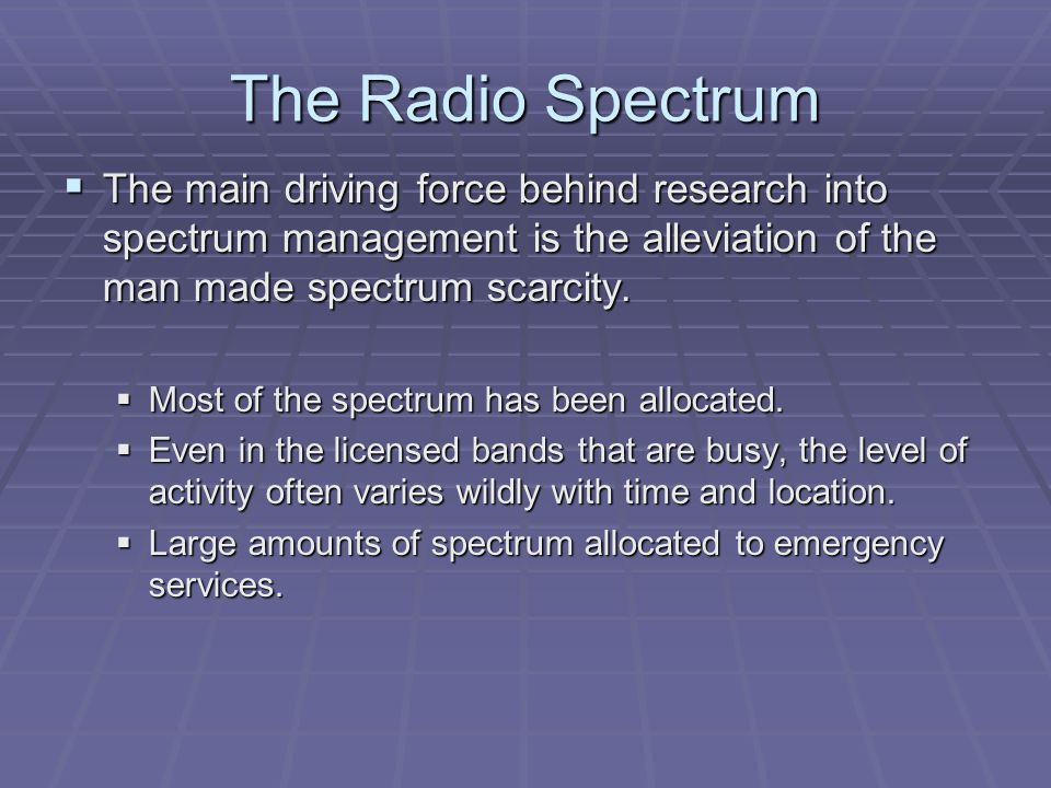 The Radio Spectrum  The main driving force behind research into spectrum management is the alleviation of the man made spectrum scarcity.