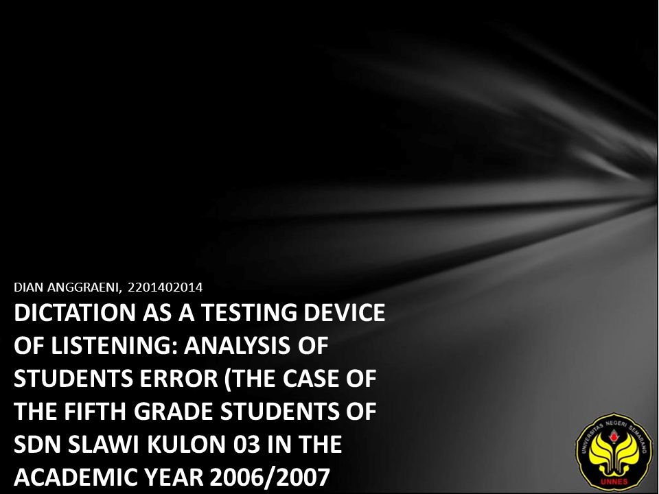 DIAN ANGGRAENI, 2201402014 DICTATION AS A TESTING DEVICE OF LISTENING: ANALYSIS OF STUDENTS ERROR (THE CASE OF THE FIFTH GRADE STUDENTS OF SDN SLAWI K