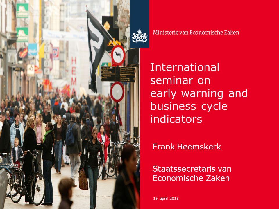 15 april 2015 International seminar on early warning and business cycle indicators Frank Heemskerk Staatssecretaris van Economische Zaken