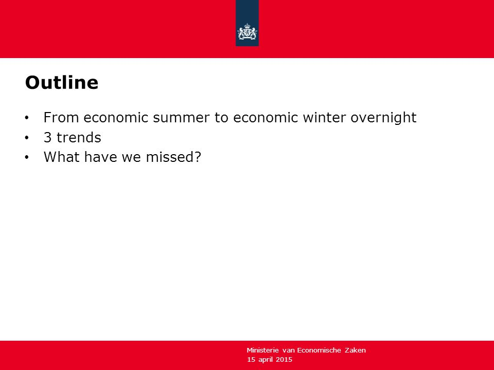 15 april 2015 Ministerie van Economische Zaken Outline From economic summer to economic winter overnight 3 trends What have we missed?