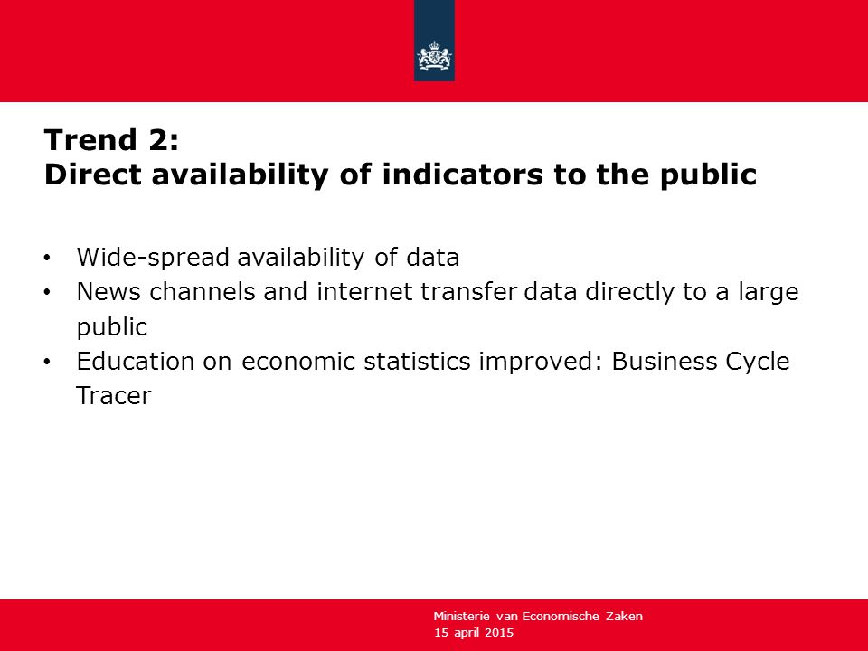 15 april 2015 Ministerie van Economische Zaken Trend 2: Direct availability of indicators to the public Wide-spread availability of data News channels and internet transfer data directly to a large public Education on economic statistics improved: Business Cycle Tracer