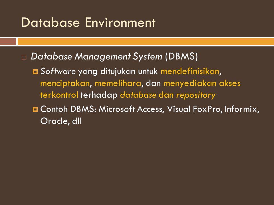 Database Environment  Database Management System (DBMS)  Software yang ditujukan untuk mendefinisikan, menciptakan, memelihara, dan menyediakan akses terkontrol terhadap database dan repository  Contoh DBMS: Microsoft Access, Visual FoxPro, Informix, Oracle, dll