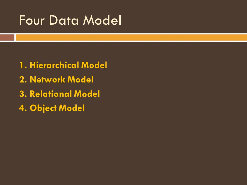Four Data Model 1. Hierarchical Model 2. Network Model 3. Relational Model 4. Object Model