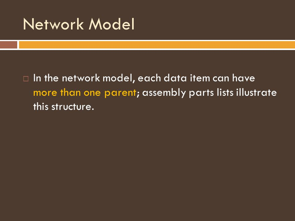Network Model  In the network model, each data item can have more than one parent; assembly parts lists illustrate this structure.