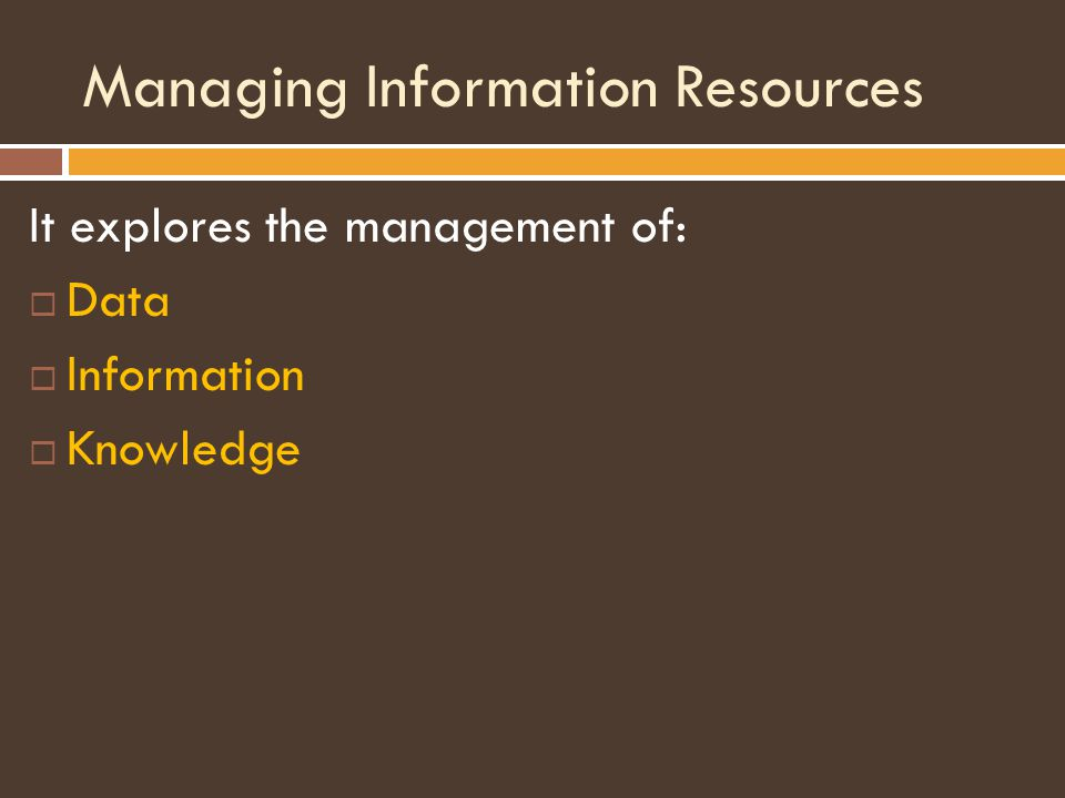 Managing Information Resources It explores the management of:  Data  Information  Knowledge