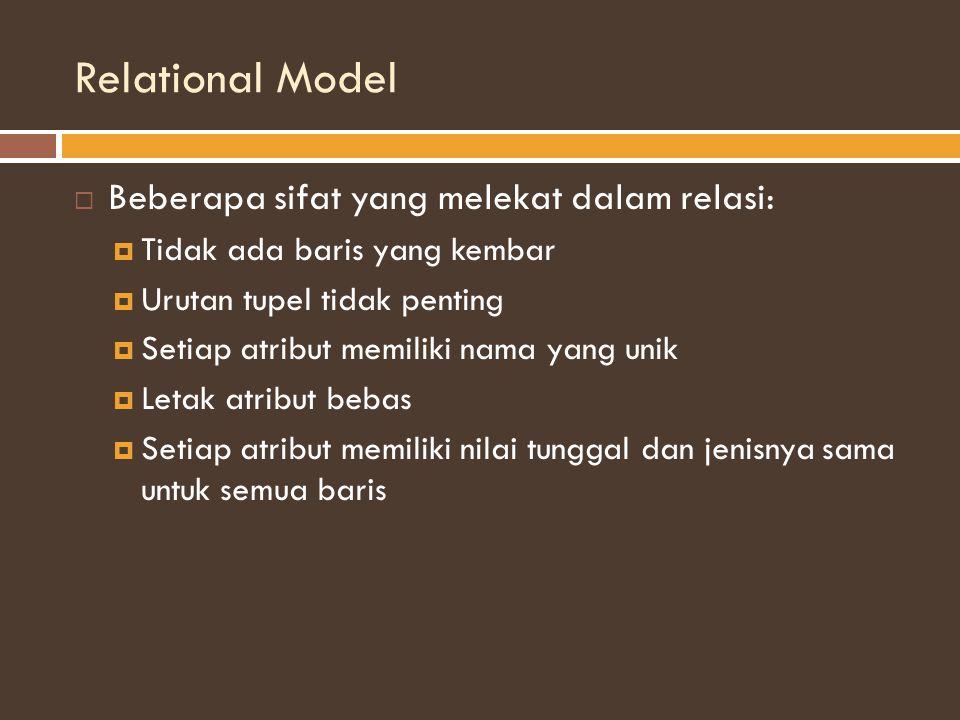 Relational Model  Beberapa sifat yang melekat dalam relasi:  Tidak ada baris yang kembar  Urutan tupel tidak penting  Setiap atribut memiliki nama yang unik  Letak atribut bebas  Setiap atribut memiliki nilai tunggal dan jenisnya sama untuk semua baris