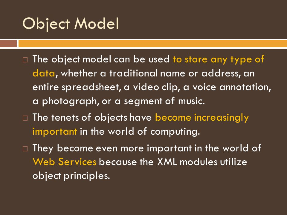 Object Model  The object model can be used to store any type of data, whether a traditional name or address, an entire spreadsheet, a video clip, a voice annotation, a photograph, or a segment of music.