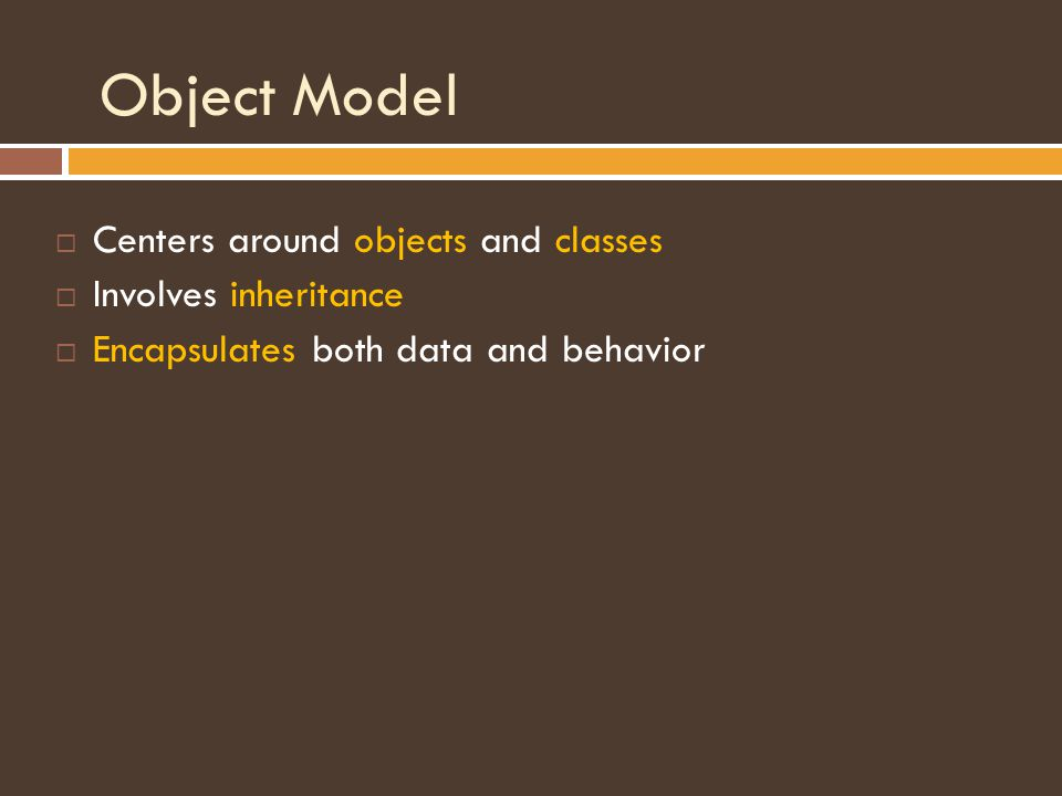 Object Model  Centers around objects and classes  Involves inheritance  Encapsulates both data and behavior