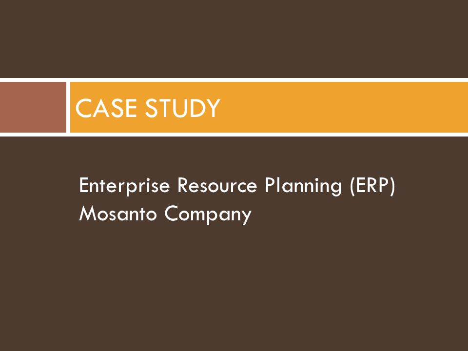 CASE STUDY Enterprise Resource Planning (ERP) Mosanto Company