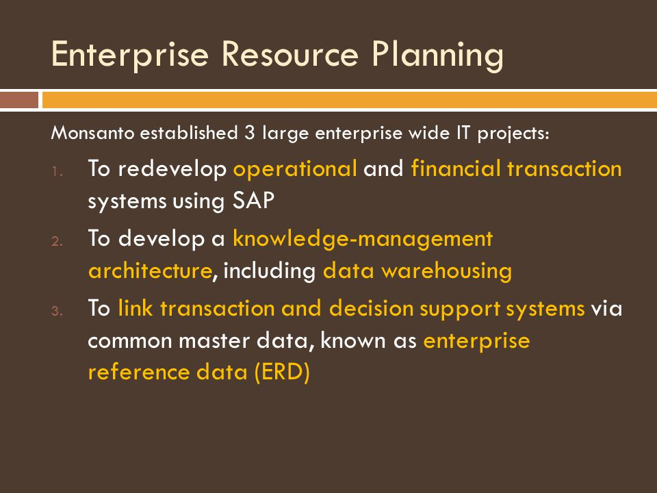 Enterprise Resource Planning Monsanto established 3 large enterprise wide IT projects: 1.