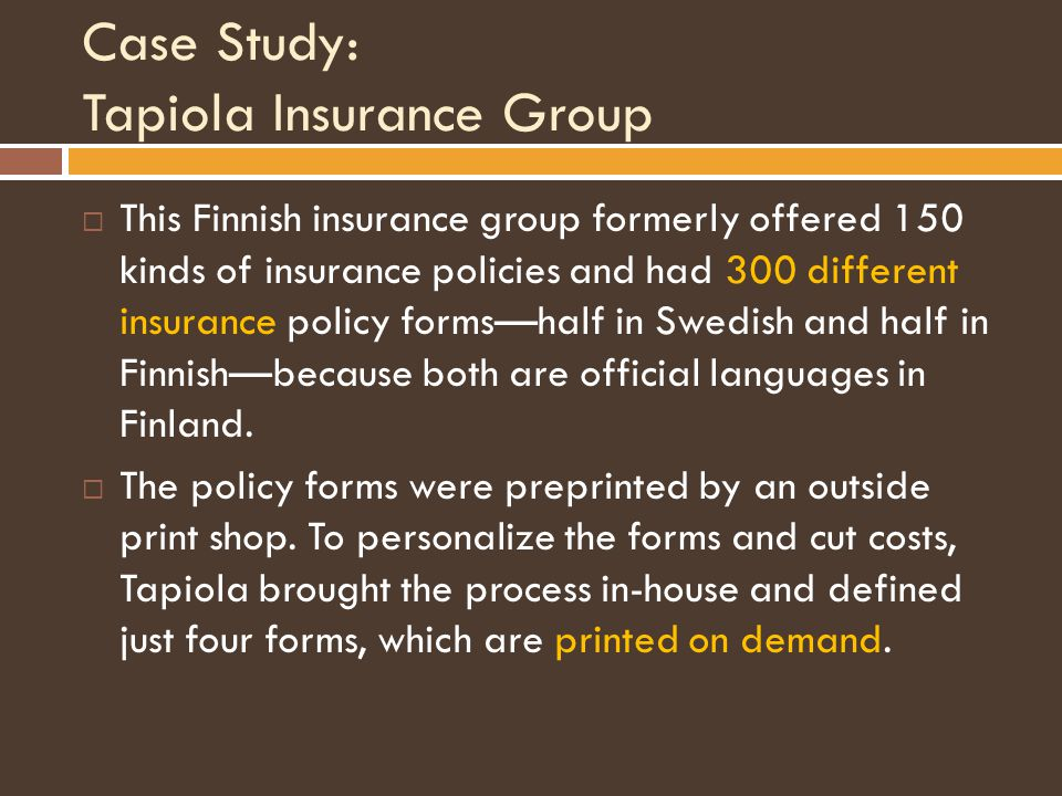 Case Study: Tapiola Insurance Group  This Finnish insurance group formerly offered 150 kinds of insurance policies and had 300 different insurance policy forms—half in Swedish and half in Finnish—because both are official languages in Finland.