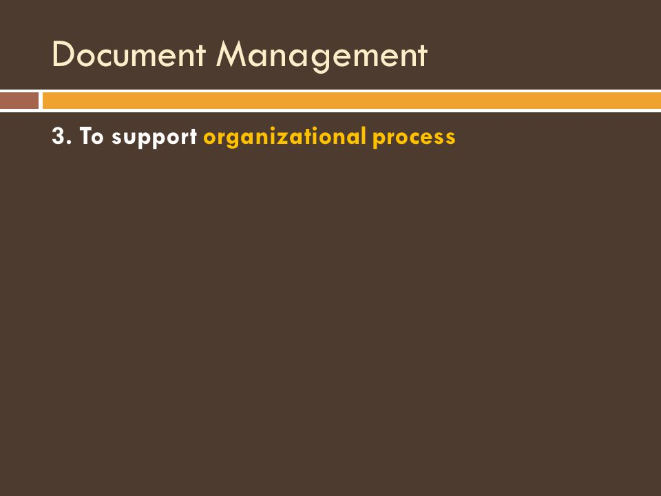 Document Management 3. To support organizational process