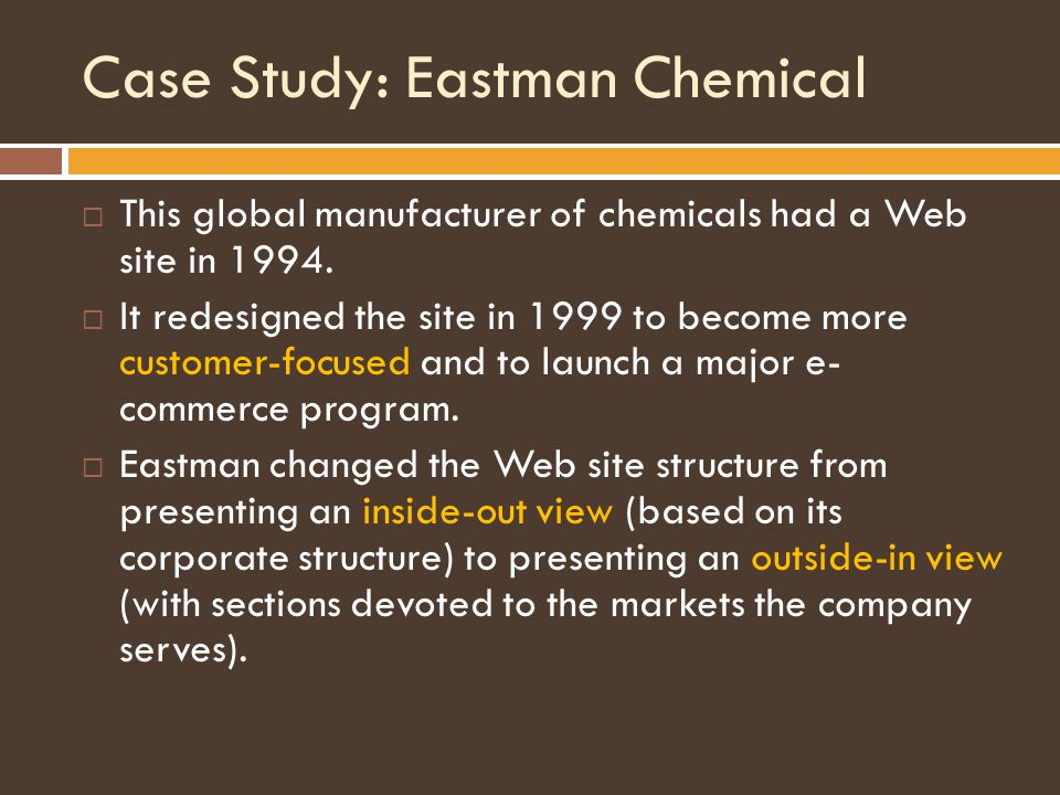 Case Study: Eastman Chemical  This global manufacturer of chemicals had a Web site in 1994.