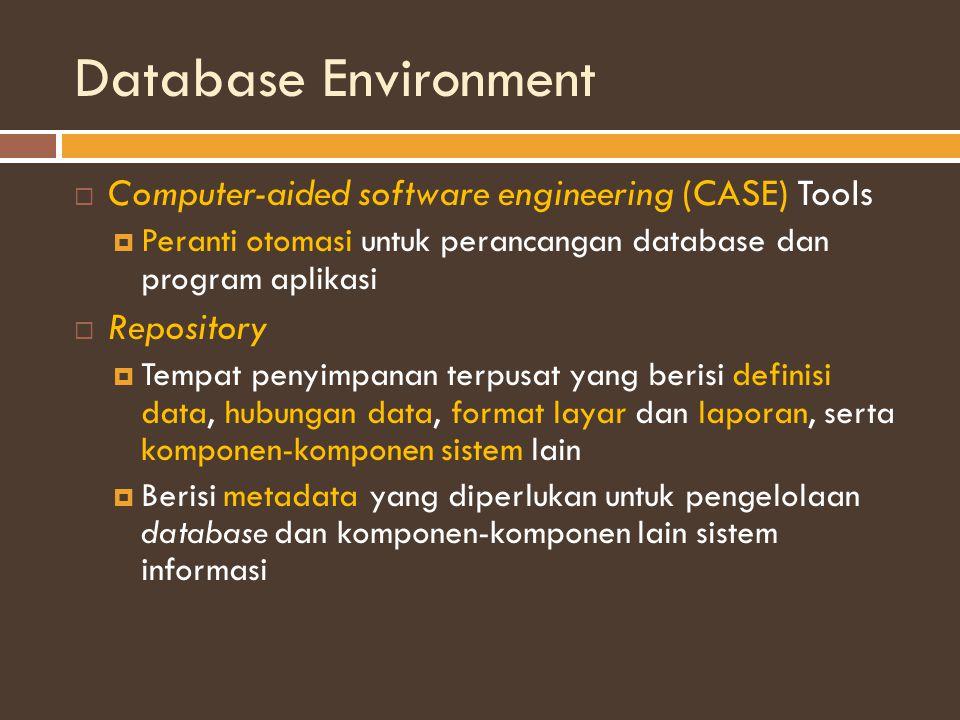 Database Environment  Computer-aided software engineering (CASE) Tools  Peranti otomasi untuk perancangan database dan program aplikasi  Repository  Tempat penyimpanan terpusat yang berisi definisi data, hubungan data, format layar dan laporan, serta komponen-komponen sistem lain  Berisi metadata yang diperlukan untuk pengelolaan database dan komponen-komponen lain sistem informasi