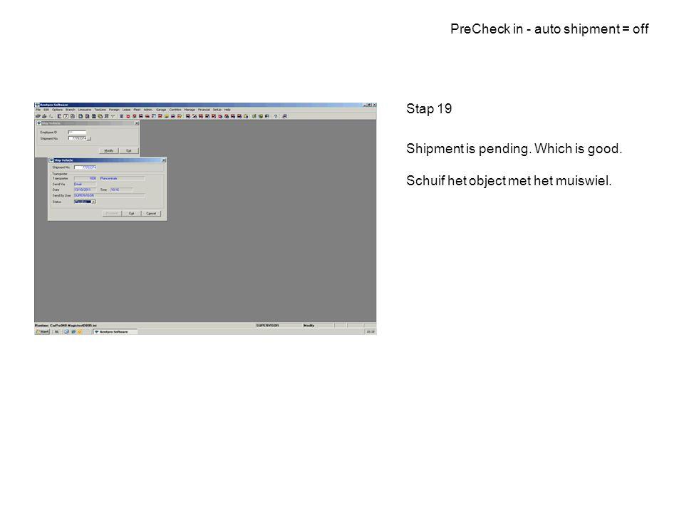 PreCheck in - auto shipment = off Stap 19 Shipment is pending. Which is good. Schuif het object met het muiswiel.
