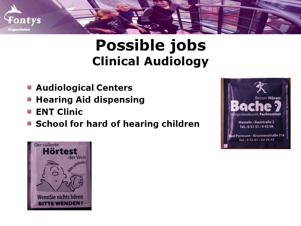 Possible jobs Clinical Audiology Audiological Centers Hearing Aid dispensing ENT Clinic School for hard of hearing children