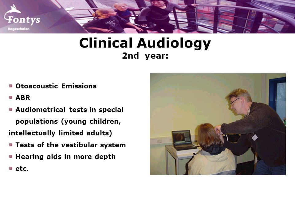 Clinical Audiology 2nd year: Otoacoustic Emissions ABR Audiometrical tests in special populations (young children, intellectually limited adults) Tests of the vestibular system Hearing aids in more depth etc.